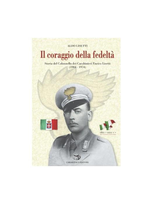Il coraggio della fedeltà Storia del colonnello dei Carabinieri Enrico Lisetti (1904 - 1974)